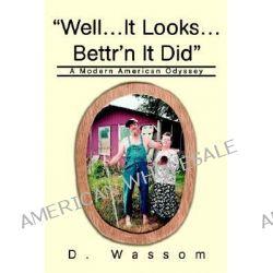 Well...It Looks...Bettr'n It Did, A Modern American Odyssey by D. Wassom, 9780595354771.