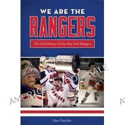 We Are the Rangers, The Oral History of the New York Rangers by Stan Fischler, 9781600788673.