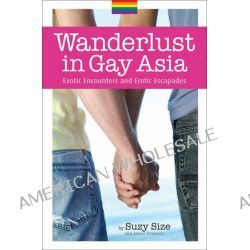 Wanderlust in Gay Asia, Exotic Encounters and Erotic Escapades by Hans Fritschi, 9789814328357.