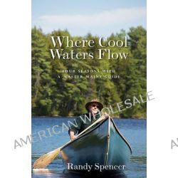 Where Cool Waters Flow, Four Seasons with a Master Maine Guide by Randy Spencer, 9781934031285.