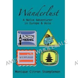 Wanderlust, A Naive Adventurer in Europe and Asia by Monique Citron Stampleman, 9781439211830.