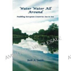 Water Water All Around, Paddling European Countries Sea to Sea by Beth A Smith, 9781621370819.