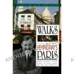 Walks in Hemingway's Paris, A Guide to Paris for the Literary Traveler by Noel Riley Fitch, 9780312071134.