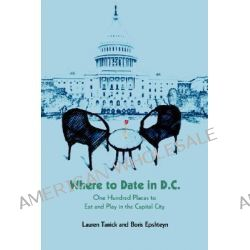 Where to Date in D.C., One Hundred Places to Eat and Play in the Capital City by Lauren Tanick, 9780595395958.