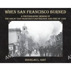 When San Francisco Burned, A Photographic Memoir of the Great San Francisco Earthquake and Fire of 1906 by Doug Gist, 9781610352451.