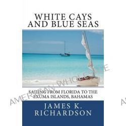 White Cays and Blue Seas, Sailing from Florida to the Exuma Islands, Bahamas by James K Richardson, 9780983718116.