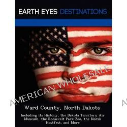 Ward County, North Dakota, Including Its History, the Dakota Territory Air Museum, the Roosevelt Park Zoo, the Norsk Hostfest, and More by Sam Night, 9781249227946.