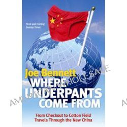 Where Underpants Come From : From Checkout To Cotton Field - Travels Through The New China by Joe Bennett, 9781847390011.