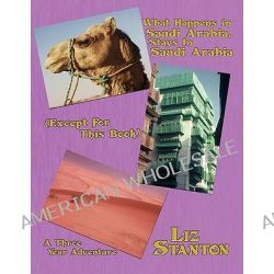 What Happens in Saudi Arabia, Stays in Saudi Arabia (Except for This Book), A Three-Year Adventure by Liz Stanton, 9781434393074.