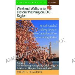 Weekend Walks in the Historic Washington DC Region, 38 Self-Guided Walking Tours in the Capital and Five Surrounding States by Robert J. Regalbuto, 9780881505979.