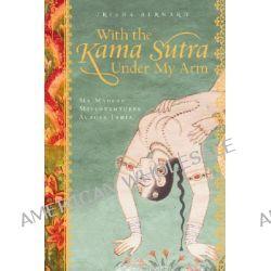 With the Kama Sutra Under My Arm, My Madcap Misadventures Across India by Trisha Bernard, 9781402757129.
