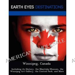 Winnipeg, Canada, Including Its History, the Manitoba Museum, the Winnipeg Art Gallery, the Central Park, and More by Dave Knight, 9781249223757.