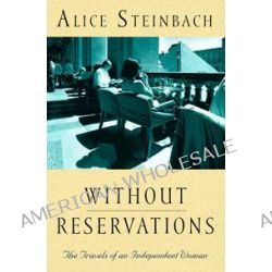 Without Reservations : the Travels of an Independent Woman, The Travels of an Independent Woman by Alice Steinbach, 9781863253765.