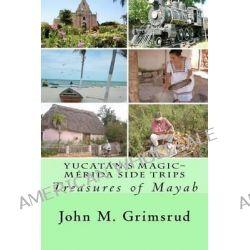 Yucatan's Magic-Merida Side Trips, Treasures of Mayab by John M Grimsrud, 9781466371682.