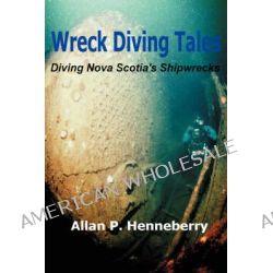 Wreck Diving Tales, Diving Nova Scotia's Shipwrecks by Allan P Henneberry, 9780595500505.