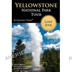Yellowstone National Park Tour Guide Book, Your Personal Tour Guide for Yellowstone Travel Adventure! by Waypoint Tours, 9781442146204.