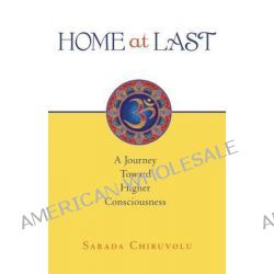 Home at Last, A Journey Toward Higher Consciousness by Sarada Chiruvolu, 9781935952763.