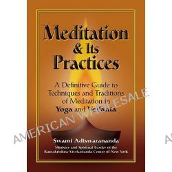 Meditation and Its Practices, A Definitive Guide to Techniques and Traditions of Meditation in Yoga and Vedanta by Swami Adiswarananda, 9781594731051.