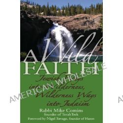 Wild Faith, Jewish Ways into Wilderness, Wilderness Ways into Judaism by Rabbi Mike Comins, 9781580233163.