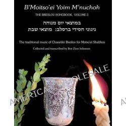 B'Moitso'ei Yoim M'Nuchoh, Rebbe Nachman's Songs - The Traditional Music of Chassidei Breslov for Moitso'ei Shabbos by Rebbe Nachman Of Breslov, 9781928822660.