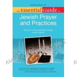 Essential Guide to Jewish Prayer and Practices, Discover a Richer Spirituality Through Jewish Tradition by Andrea Lieber, 9781615641383.