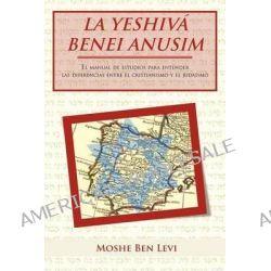 La Yeshiva Benei Anusim, El Manual de Estudios Para Entender Las Diferencias Entre El Cristianismo y El Judaismo by Moshe Ben Levi, 9781463327064.