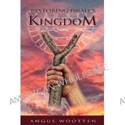 Restoring Israel's Kingdom by Angus Wootten, 9781886987043.