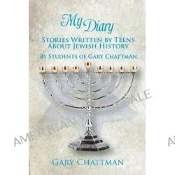 My Diary, Stories Written by Teens about Jewish History - By Students of Gary Chattman by Gary Chattman, 9781625167132.