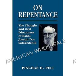 On Repentance, The Thought and Oral Discourses of Rabbi Joseph Dov Soloveitchik by Pinchas H. Peli, 9781568219851.