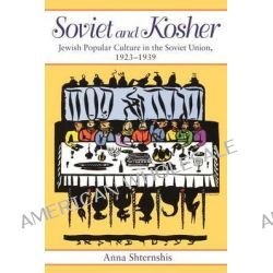 Soviet and Kosher, Jewish Popular Culture in the Soviet Union, 1923-1939 by Anna Shternshis, 9780253218414.