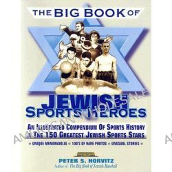 The Big Book of Jewish Sports Heroes, An Illustrated Compendium of Sports History and the 150 Greatest Jewish Sports Stars by Peter S. Horvitz, 9781561719075.