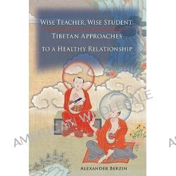Wise Teacher Wise Student, Tibetan Approaches to a Healthy Relationship by Alexander Berzin, 9781559393478.