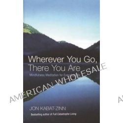Wherever You Go, There You are, Mindfulness Meditation for Everyday Life by Jon Kabat-Zinn, 9780749925482.