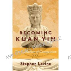 Becoming Kuan Yin, The Evolution of Compassion by Stephen Levine, 9781573246293.
