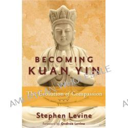 Becoming Kuan Yin, The Evolution of Compassion by Stephen Levine, 9781578635559.