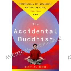 Accidental Buddhist, Mindfulness, Enlightenment and Sitting Still, American Style by D. Moore, 9780385492676.
