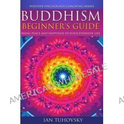 Buddhism, Beginner's Guide: Bring Peace and Happiness to Your Everyday Life by Ian Tuhovsky, 9781500792152.