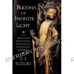 Buddha of Infinite Light, The Teachings of Shin Buddhism, the Japanese Way of Wisdom and Compassion by Daisetz Teitaro Suzuki, 9781570624568.