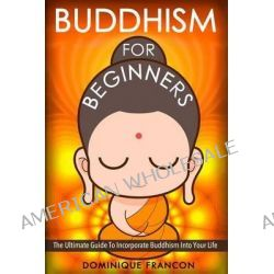 Buddhism, For Beginners! the Ultimate Guide to Incorporate Buddhism Into Your Life - A Buddhism Approach for More Energy, Focus, and Inner Peace by Dominique Francon, 9781500511104.