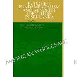 Buddhist Fundamentalism and Minority Identities in Sri Lanka by Tessa J. Bartholomeusz, 9780791438343.