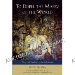 To Dispel the Misery of the World, Whispered Teachings of the Bodhisattvas by Ga Rabjampa, 9781614290049.