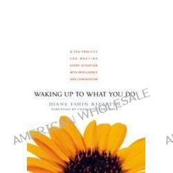 Waking Up to What You Do, A ZEN Practice for Meeting Every Situation by Diane Enshin Rizzetto, 9781590303429.