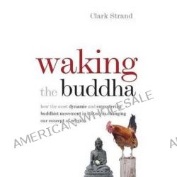 Waking the Buddha, How the Most Dynamic and Empowering Buddhist Movement in History is Changing Our Concept of Religion by Clark Strand, 9780977924561.