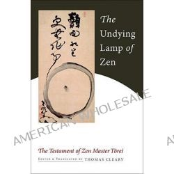 The Undying Lamp of ZEN, The Testament of ZEN Master Torei by Thomas Cleary, 9781590307922.