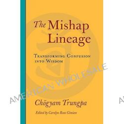 The Mishap Lineage, Transforming Confusion into Wisdom by Chogyam Trungpa, 9781590307137.