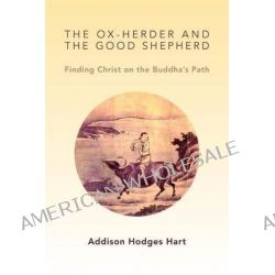 The Ox-Herder and the Good Shepherd, Finding Christ on the Buddha's Path by Addison Hodges Hart, 9780802867582.