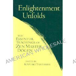 Enlightenment Unfolds, The Essential Teachings of Zen Master Dogen by Dogen, 9781570625701.