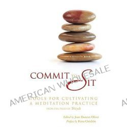 Commit to Sit, Tools for Cultivating a Meditation Practice from the Pages of Tricycle by Joan Duncan Oliver, 9781401921750.