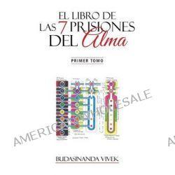 El Libro de Las 7 Prisiones del Alma, Primer Tomo by Budasinanda Vivek, 9781463373061.
