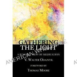 Gathering the Light, A Jungian View of Meditation by V Walter Odajnyk, 9781926715551.